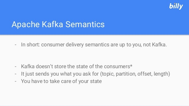 Apache Kafka Semantics - In short: consumer delivery semantics are up to you, not Kafka. - Kafka doesn't store the state o...