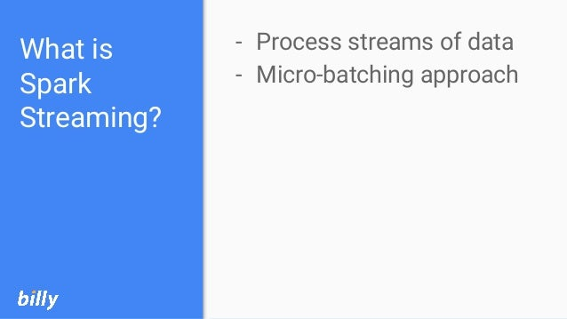 What is Spark Streaming? - Process streams of data - Micro-batching approach