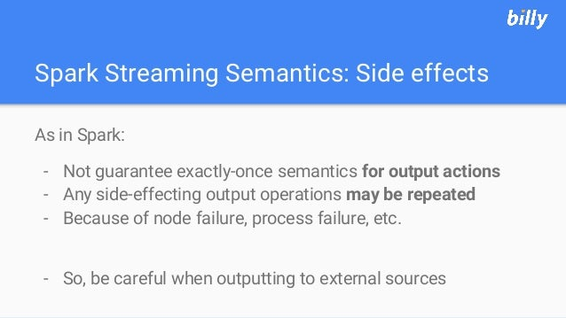 Spark Streaming Semantics: Side effects As in Spark: - Not guarantee exactly-once semantics for output actions - Any side-...