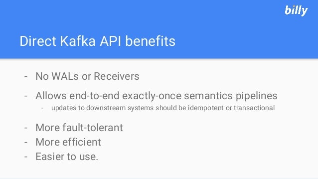 Direct Kafka API benefits - No WALs or Receivers - Allows end-to-end exactly-once semantics pipelines - updates to downstr...