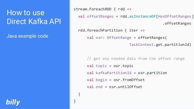 How to use Direct Kafka API Java example code stream.foreachRDD { rdd => val offsetRanges = rdd.asInstanceOf[HasOffsetRang...