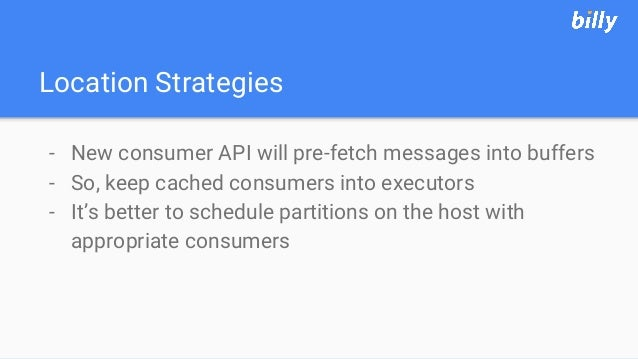 Location Strategies - New consumer API will pre-fetch messages into buffers - So, keep cached consumers into executors - I...