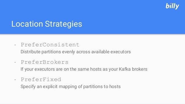 Location Strategies - PreferConsistent Distribute partitions evenly across available executors - PreferBrokers If your exe...