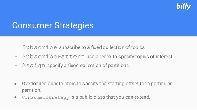 Consumer Strategies - Subscribe subscribe to a fixed collection of topics - SubscribePattern use a regex to specify topics...