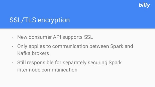 SSL/TLS encryption - New consumer API supports SSL - Only applies to communication between Spark and Kafka brokers - Still...