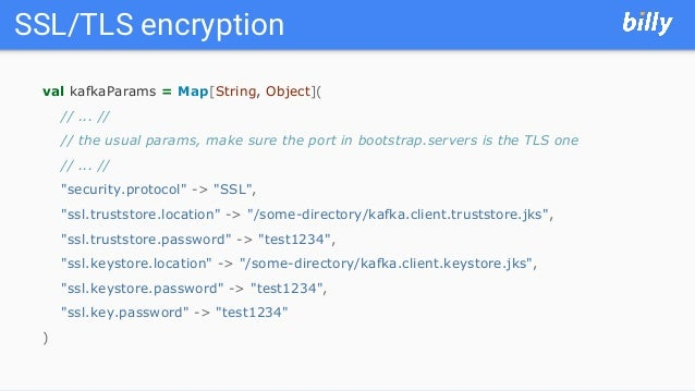 SSL/TLS encryption val kafkaParams = Map[String, Object]( // ... // // the usual params, make sure the port in bootstrap.s...