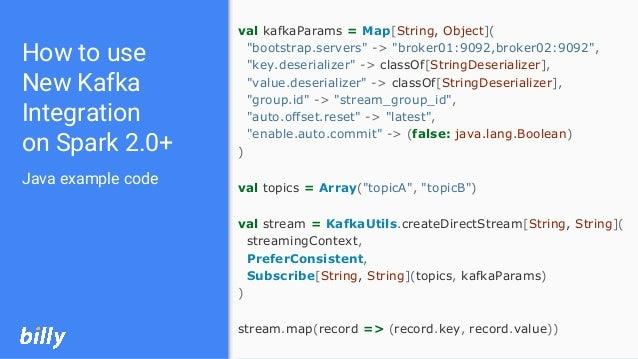 "val kafkaParams = Map[String, Object]( ""bootstrap.servers"" -> ""broker01:9092,broker02:9092"", ""key.deserializer"" -> classOf..."