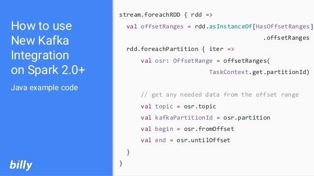 stream.foreachRDD { rdd => val offsetRanges = rdd.asInstanceOf[HasOffsetRanges] .offsetRanges rdd.foreachPartition { iter ...