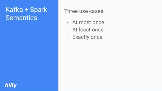 Kafka + Spark Semantics Three use cases: - At most once - At least once - Exactly once