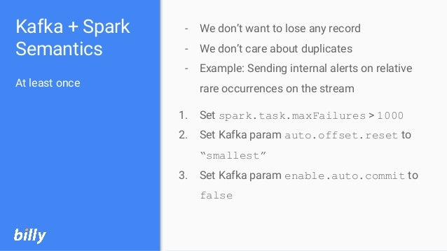 Kafka + Spark Semantics At least once - We don't want to lose any record - We don't care about duplicates - Example: Sendi...