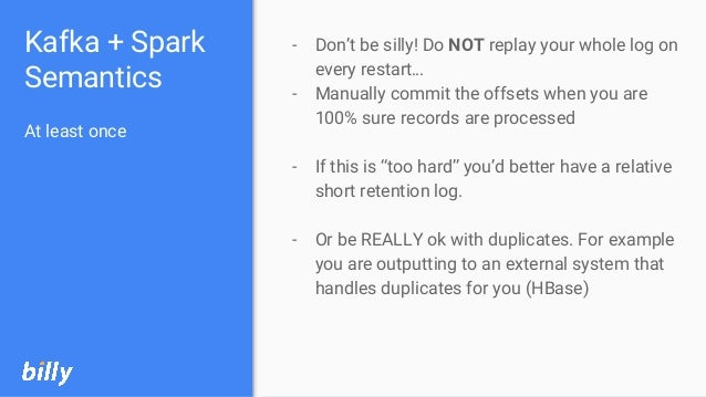 Kafka + Spark Semantics At least once - Don't be silly! Do NOT replay your whole log on every restart… - Manually commit t...