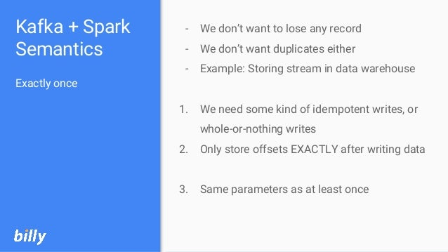 Kafka + Spark Semantics Exactly once - We don't want to lose any record - We don't want duplicates either - Example: Stori...