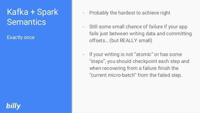 Kafka + Spark Semantics Exactly once - Probably the hardest to achieve right - Still some small chance of failure if your ...
