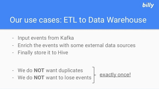 Our use cases: ETL to Data Warehouse - Input events from Kafka - Enrich the events with some external data sources - Final...