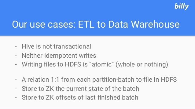 """Our use cases: ETL to Data Warehouse - Hive is not transactional - Neither idempotent writes - Writing files to HDFS is """"a..."""