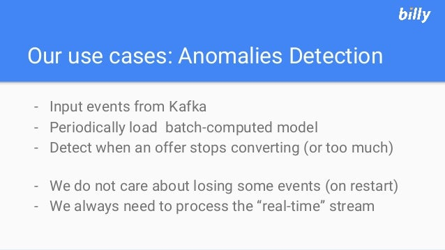 Our use cases: Anomalies Detection - Input events from Kafka - Periodically load batch-computed model - Detect when an off...