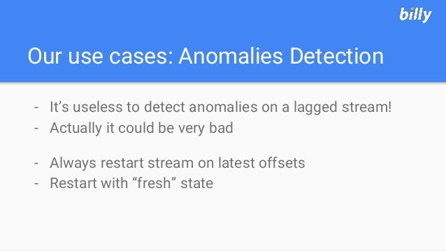 Our use cases: Anomalies Detection - It's useless to detect anomalies on a lagged stream! - Actually it could be very bad ...