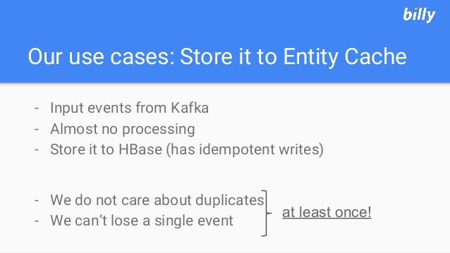 Our use cases: Store it to Entity Cache - Input events from Kafka - Almost no processing - Store it to HBase (has idempote...