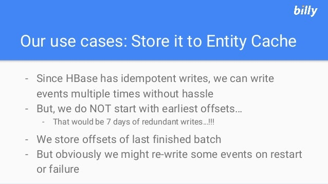 Our use cases: Store it to Entity Cache - Since HBase has idempotent writes, we can write events multiple times without ha...