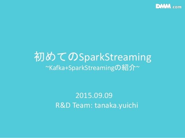 初めてのSparkStreaming ~Kafka+SparkStreamingの紹介~ 2015.09.09 R&D Team: tanaka.yuichi