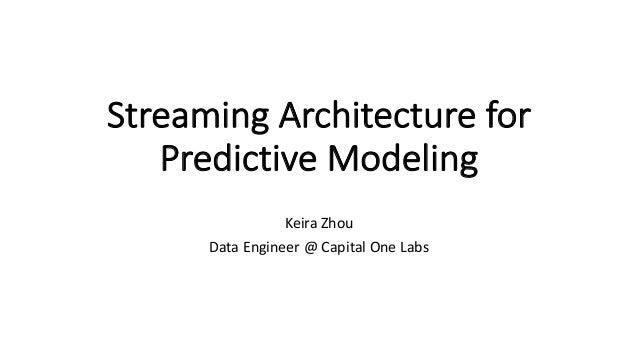 StreamingArchitecturefor PredictiveModeling KeiraZhou DataEngineer@CapitalOneLabs