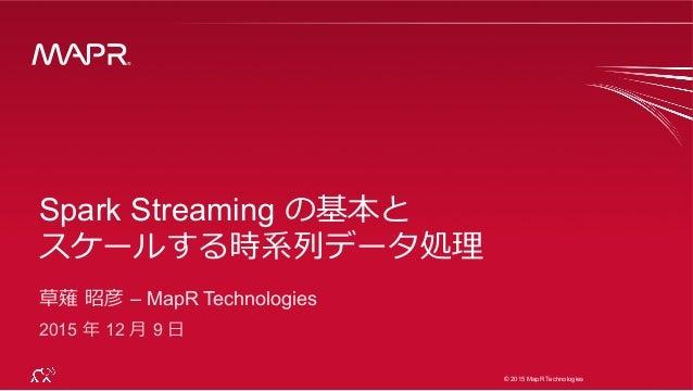 ® © 2015 MapR Technologies 1 ® © 2015 MapR Technologies Spark Streaming の基本と スケールする時系列列データ処理理 草薙 昭彦 – MapR Technologies ...