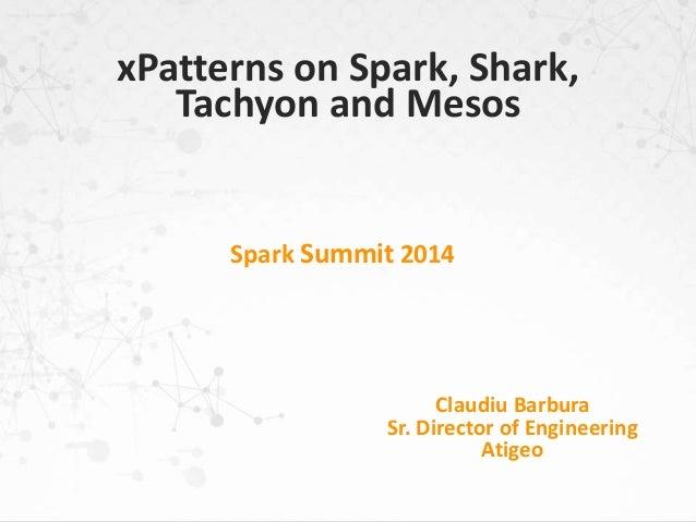 Spark Summit 2014 Claudiu Barbura Sr. Director of Engineering Atigeo xPatterns on Spark, Shark, Tachyon and Mesos