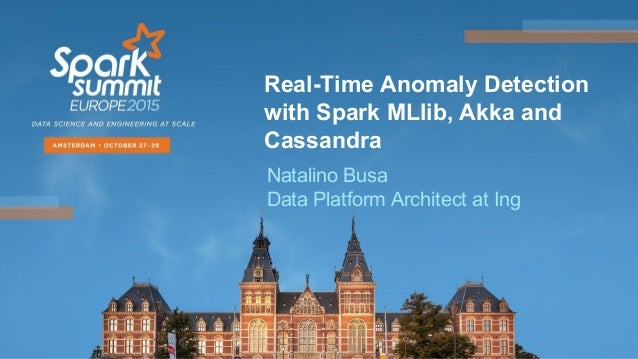 Real-Time Anomaly Detection with Spark MLlib, Akka and Cassandra Natalino Busa Data Platform Architect at Ing