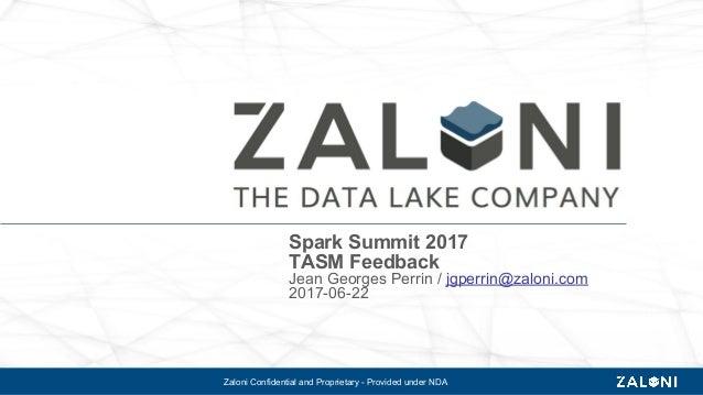 Zaloni Confidential and Proprietary - Provided under NDA Spark Summit 2017 TASM Feedback Jean Georges Perrin / jgperrin@za...