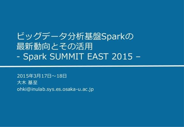 ビッグデータ分析基盤Sparkの 最新動向とその活⽤用 -‐‑‒ Spark SUMMIT EAST 2015 – 2015年年3⽉月17⽇日〜~18⽇日 ⼤大⽊木 基⾄至 ohki@inulab.sys.es.osaka-‐‑‒u...