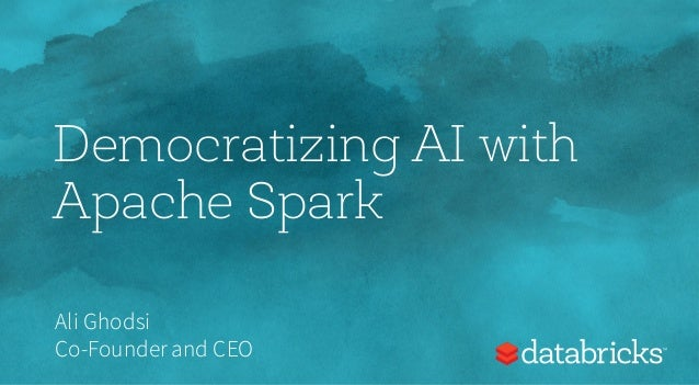 Democratizing AI with Apache Spark Ali Ghodsi Co-Founderand CEO