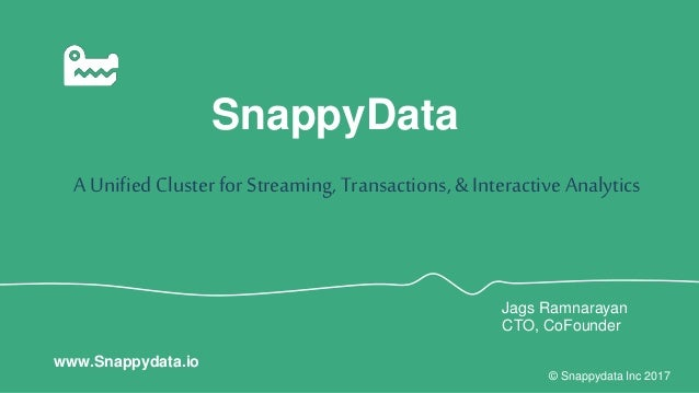 SnappyData A Unified Cluster for Streaming, Transactions,& Interactive Analytics © Snappydata Inc 2017 www.Snappydata.io J...