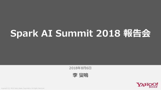 Copyright (C) 2018 Yahoo Japan Corporation. All Rights Reserved. 2018年8月6日 李 燮鳴 Spark AI Summit 2018 報告会