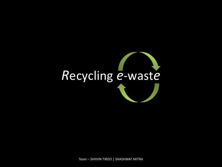 Team – SHIIVIN TIKOO | SHASHWAT MITRA<br />Recycling e-waste<br />
