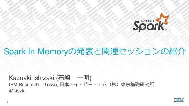 Kazuaki Ishizaki (石崎 一明) IBM Research – Tokyo, 日本アイ・ビー・エム(株)東京基礎研究所 @kiszk Spark In-Memoryの発表と関連セッションの紹介 1