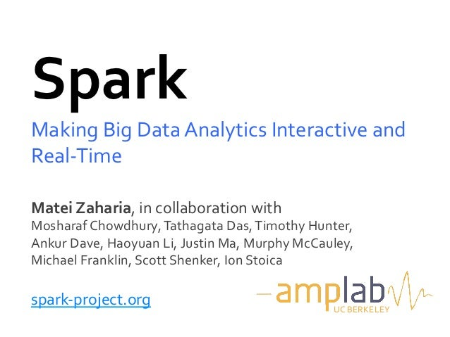 Spark	  Making	  Big	  Data	  Analytics	  Interactive	  and	  Real-­‐Time	  Matei	  Zaharia,	  in	  collaboration	  with	 ...
