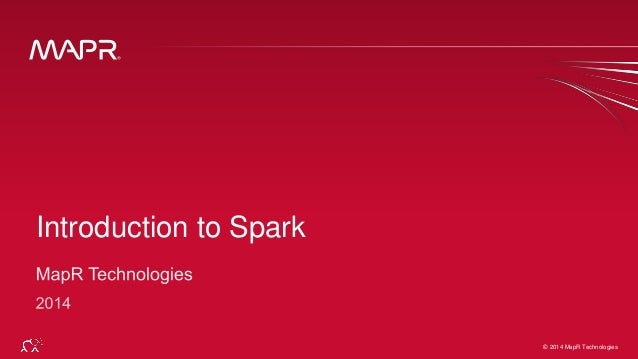 © 2014 MapR Technologies 1© 2014 MapR Technologies Introduction to Spark