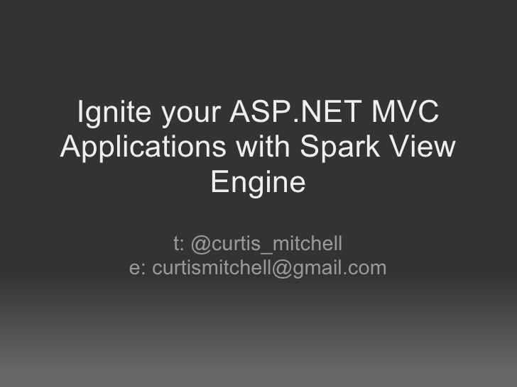 Ignite your ASP.NET MVC Applications with Spark View Engine t: @curtis_mitchell e: curtismitchell@gmail.com