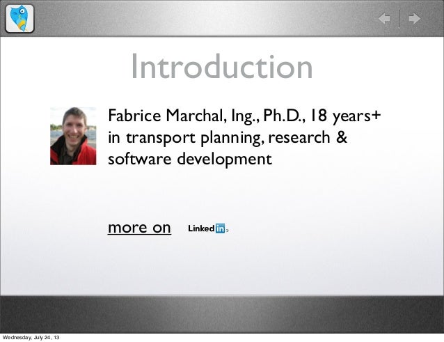 Introduction Fabrice Marchal, Ing., Ph.D., 18 years+ in transport planning, research & software development more on Wednes...