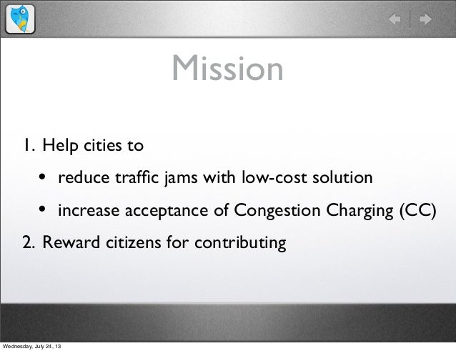 Mission 1. Help cities to • reduce traffic jams with low-cost solution • increase acceptance of Congestion Charging (CC) 2....
