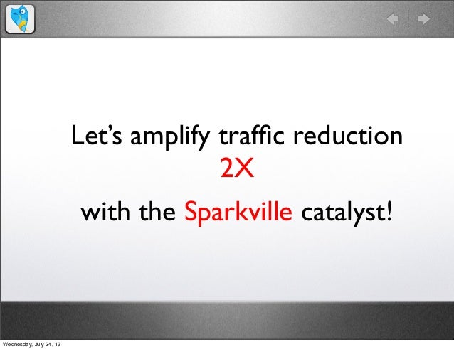 Let's amplify traffic reduction 2X with the Sparkville catalyst! Wednesday, July 24, 13