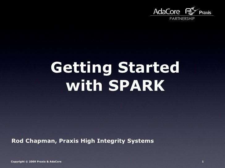 Getting Started with SPARK Rod Chapman, Praxis High Integrity Systems