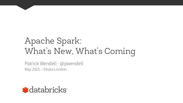Apache Spark: What's New, What's Coming Patrick Wendell - @pwendell May 2015 – Strata London