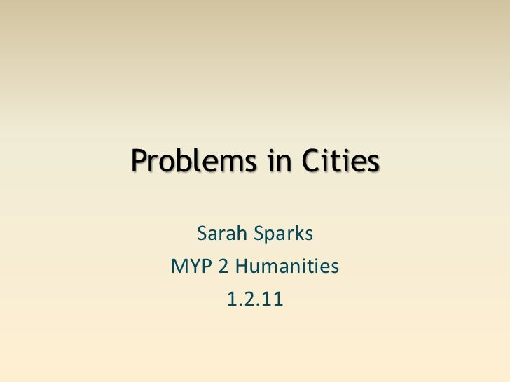 Problems in Cities<br />Sarah Sparks<br />MYP 2 Humanities<br />1.2.11<br />