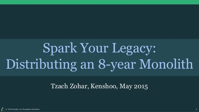 1© 2015 Kenshoo, Ltd. Proprietary Information Spark Your Legacy: Distributing an 8-year Monolith Tzach Zohar, Kenshoo, May...