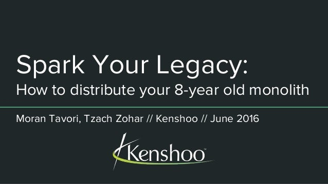 Spark Your Legacy: How to distribute your 8-year old monolith Moran Tavori, Tzach Zohar // Kenshoo // June 2016