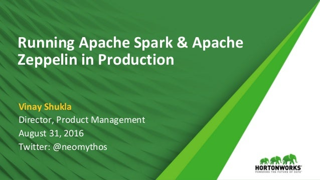 Running Apache Spark & Apache Zeppelin in Production Director, Product Management August 31, 2016 Twitter: @neomythos Vina...