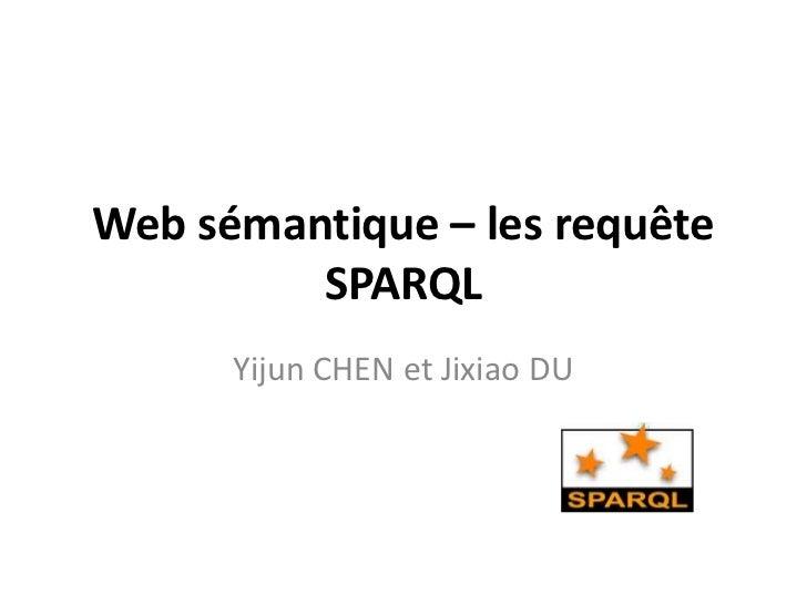 Web sémantique – les requête         SPARQL      Yijun CHEN et Jixiao DU