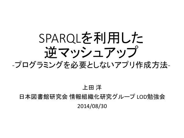 SPARQLを利用した 逆マッシュアップ -プログラミングを必要としないアプリ作成方法-  上田洋  日本図書館研究会情報組織化研究グループLOD勉強会  2014/08/30