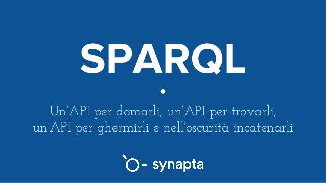 SPARQL Un'API per domarli, un'API per trovarli, un'API per ghermirli e nell'oscurità incatenarli